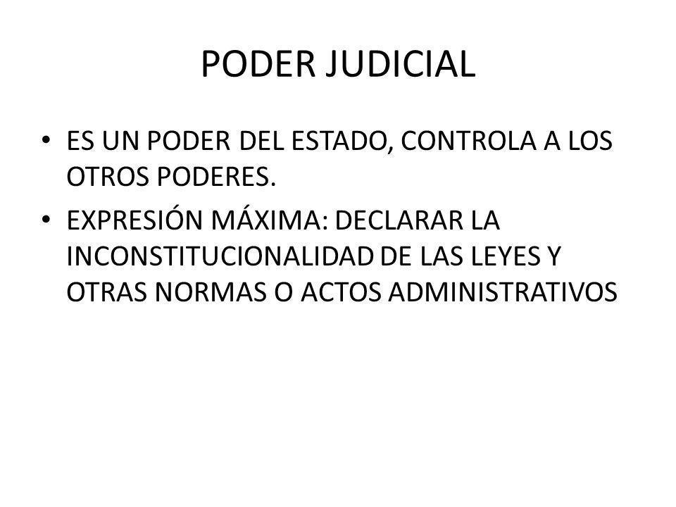 PODER JUDICIAL ES UN PODER DEL ESTADO, CONTROLA A LOS OTROS PODERES. EXPRESIÓN MÁXIMA: DECLARAR LA INCONSTITUCIONALIDAD DE LAS LEYES Y OTRAS NORMAS O