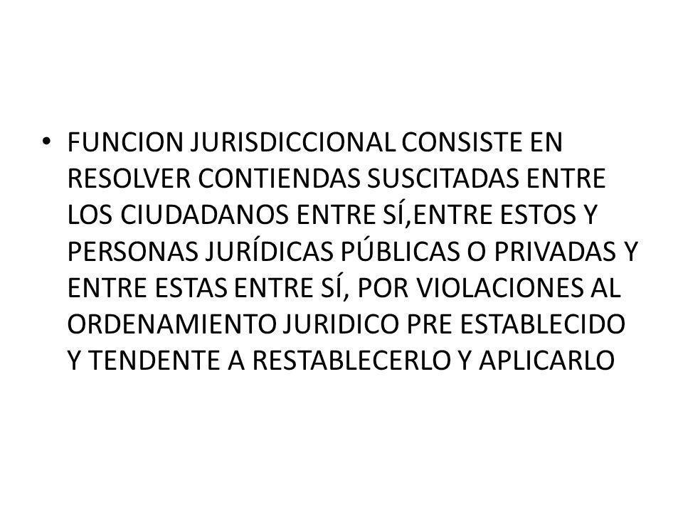 FUNCION JURISDICCIONAL CONSISTE EN RESOLVER CONTIENDAS SUSCITADAS ENTRE LOS CIUDADANOS ENTRE SÍ,ENTRE ESTOS Y PERSONAS JURÍDICAS PÚBLICAS O PRIVADAS Y