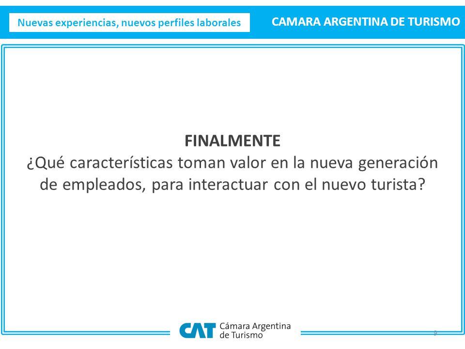Nuevas experiencias, nuevos perfiles laborales CAMARA ARGENTINA DE TURISMO 9 FINALMENTE ¿Qué características toman valor en la nueva generación de empleados, para interactuar con el nuevo turista
