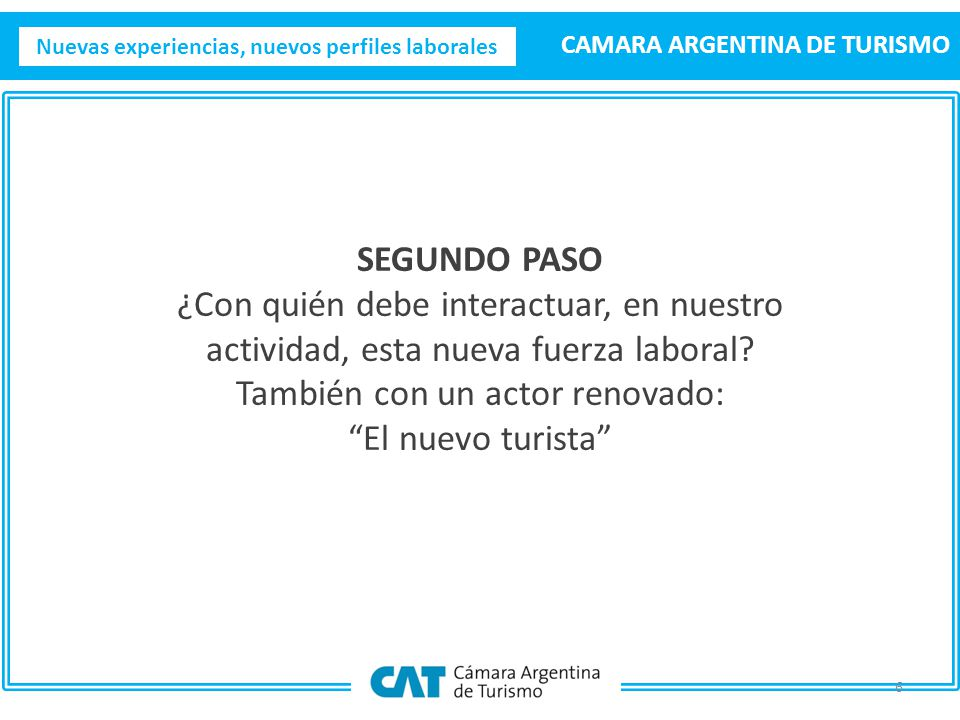 Nuevas experiencias, nuevos perfiles laborales CAMARA ARGENTINA DE TURISMO 6 SEGUNDO PASO ¿Con quién debe interactuar, en nuestro actividad, esta nueva fuerza laboral.