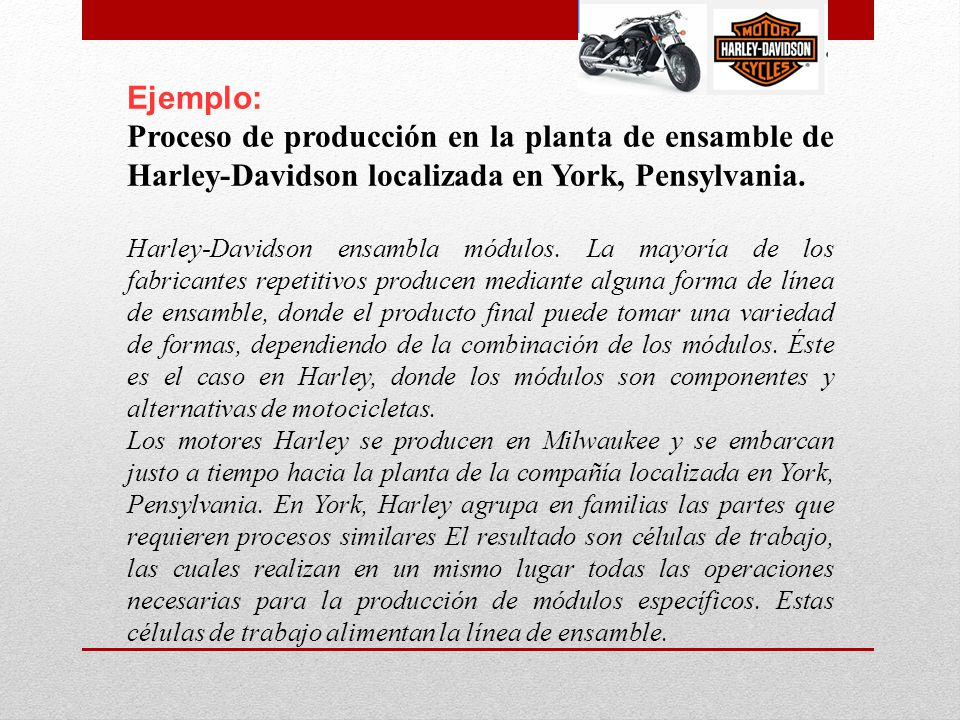Ejemplo: Proceso de producción en la planta de ensamble de Harley-Davidson localizada en York, Pensylvania. Harley-Davidson ensambla módulos. La mayor