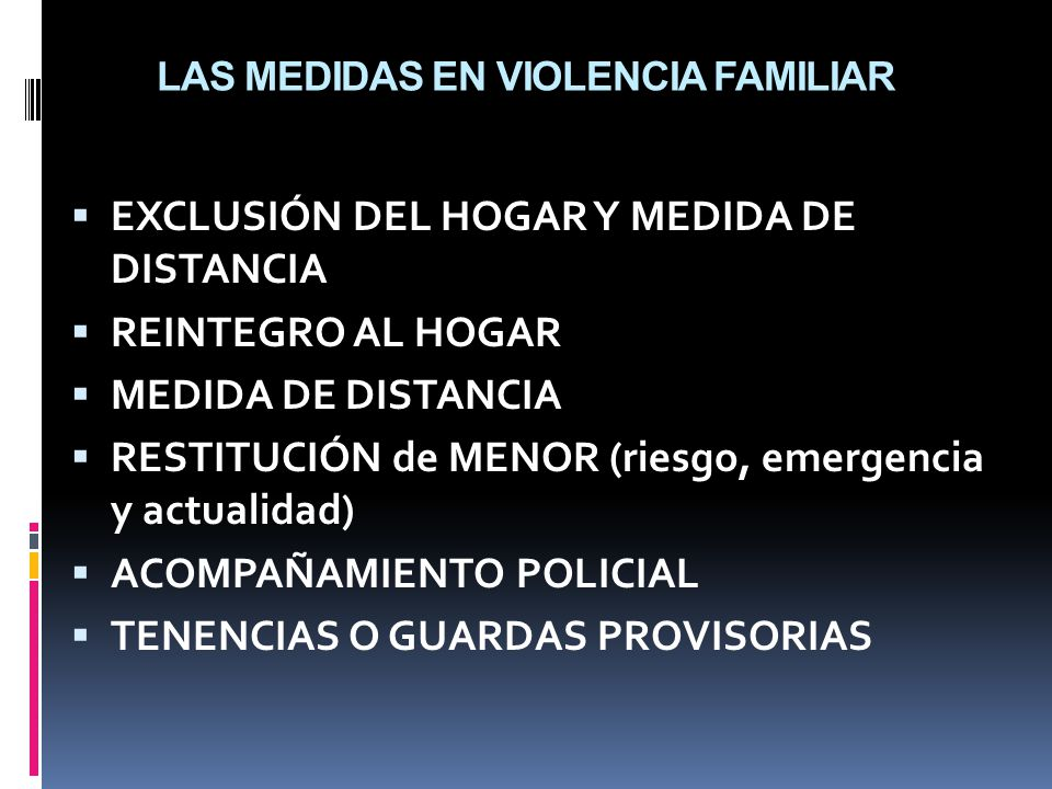 LAS MEDIDAS EN VIOLENCIA FAMILIAR EXCLUSIÓN DEL HOGAR Y MEDIDA DE DISTANCIA REINTEGRO AL HOGAR MEDIDA DE DISTANCIA RESTITUCIÓN de MENOR (riesgo, emergencia y actualidad) ACOMPAÑAMIENTO POLICIAL TENENCIAS O GUARDAS PROVISORIAS