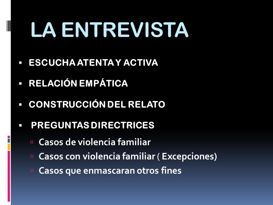 LA ENTREVISTA ESCUCHA ATENTA Y ACTIVA RELACIÓN EMPÁTICA CONSTRUCCIÓN DEL RELATO PREGUNTAS DIRECTRICES Casos de violencia familiar Casos con violencia familiar ( Excepciones) Casos que enmascaran otros fines