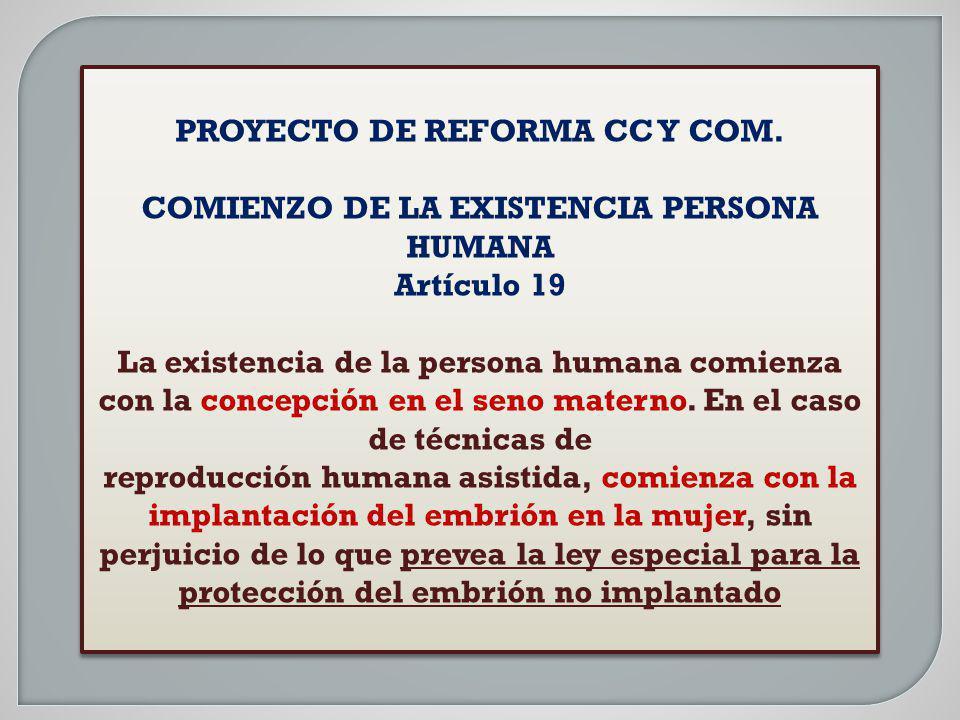 PROYECTO DE REFORMA CC Y COM. COMIENZO DE LA EXISTENCIA PERSONA HUMANA Artículo 19 La existencia de la persona humana comienza con la concepción en el