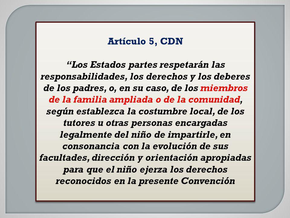 Artículo 5, CDN Los Estados partes respetarán las responsabilidades, los derechos y los deberes de los padres, o, en su caso, de los miembros de la fa