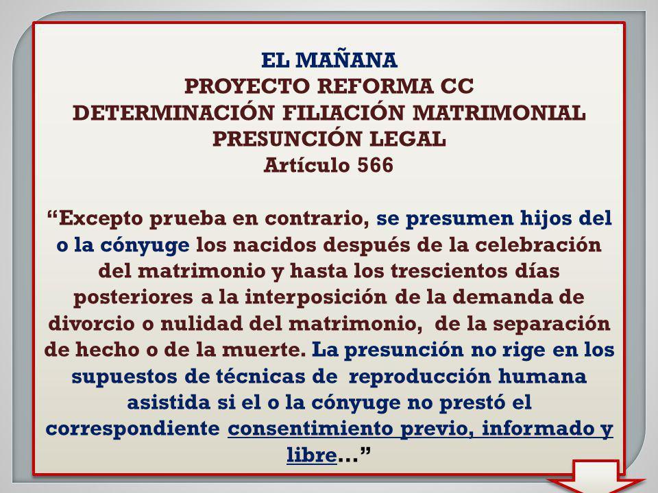 EL MAÑANA PROYECTO REFORMA CC DETERMINACIÓN FILIACIÓN MATRIMONIAL PRESUNCIÓN LEGAL Artículo 566 Excepto prueba en contrario, se presumen hijos del o l
