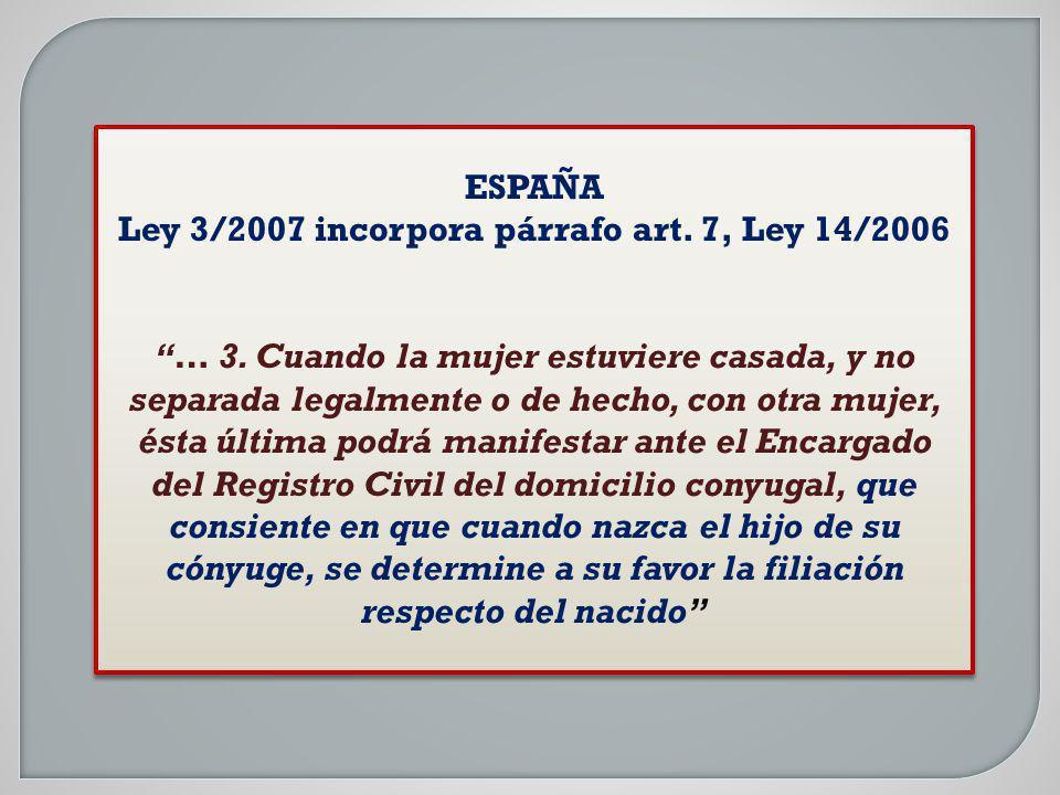 ESPAÑA Ley 3/2007 incorpora párrafo art. 7, Ley 14/2006 … 3. Cuando la mujer estuviere casada, y no separada legalmente o de hecho, con otra mujer, és