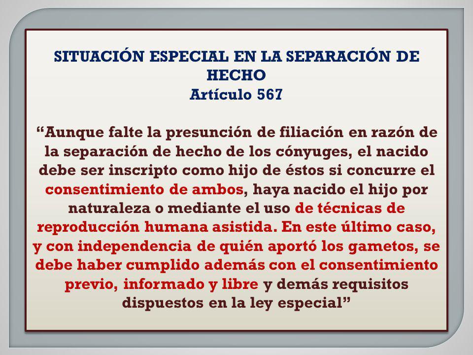 SITUACIÓN ESPECIAL EN LA SEPARACIÓN DE HECHO Artículo 567 Aunque falte la presunción de filiación en razón de la separación de hecho de los cónyuges,