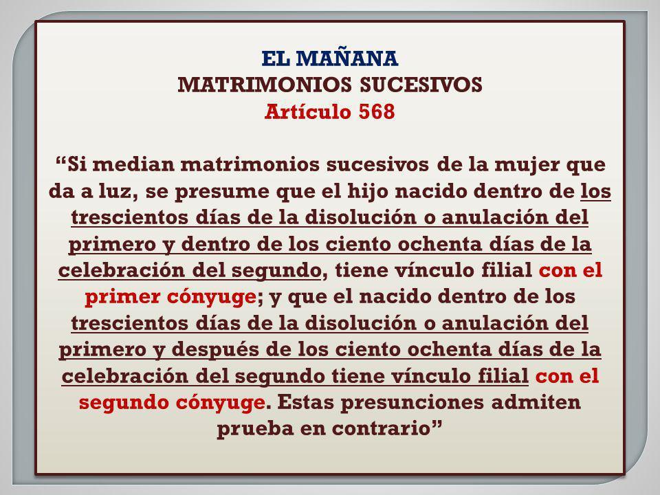 EL MAÑANA MATRIMONIOS SUCESIVOS Artículo 568 Si median matrimonios sucesivos de la mujer que da a luz, se presume que el hijo nacido dentro de los tre