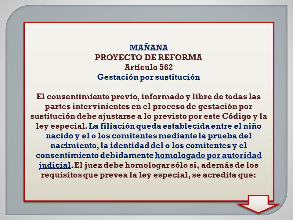 MAÑANA PROYECTO DE REFORMA Artículo 562 Gestación por sustitución El consentimiento previo, informado y libre de todas las partes intervinientes en el