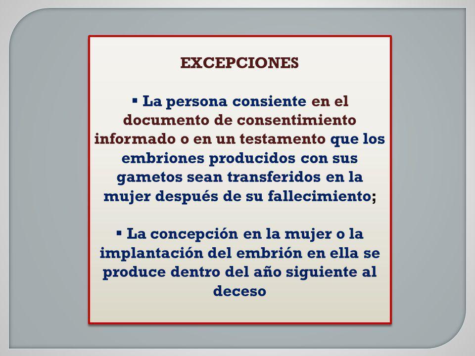 EXCEPCIONES La persona consiente en el documento de consentimiento informado o en un testamento que los embriones producidos con sus gametos sean tran