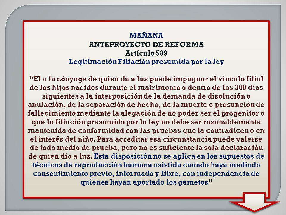MAÑANA ANTEPROYECTO DE REFORMA Artículo 589 Legitimación Filiación presumida por la ley El o la cónyuge de quien da a luz puede impugnar el vínculo fi