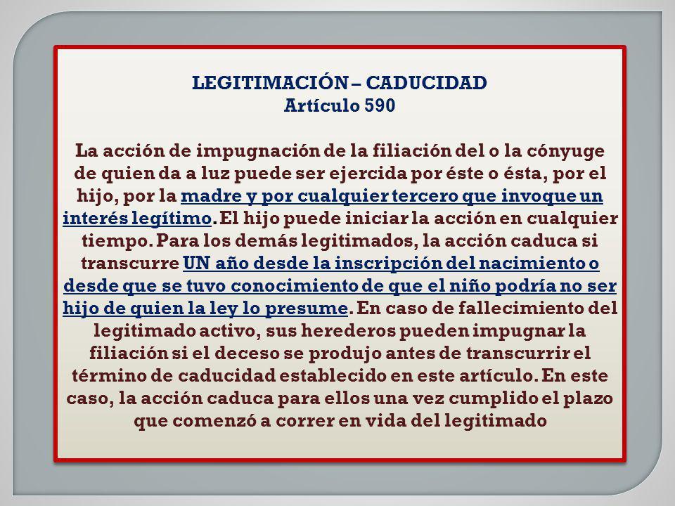 LEGITIMACIÓN – CADUCIDAD Artículo 590 La acción de impugnación de la filiación del o la cónyuge de quien da a luz puede ser ejercida por éste o ésta,