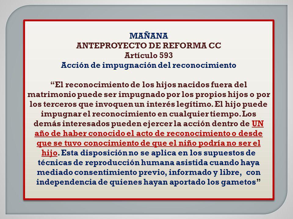 MAÑANA ANTEPROYECTO DE REFORMA CC Artículo 593 Acción de impugnación del reconocimiento El reconocimiento de los hijos nacidos fuera del matrimonio pu