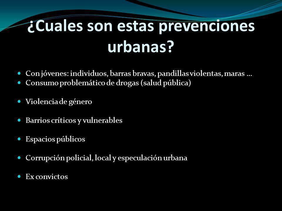 ¿Cuales son estas prevenciones urbanas? Con jóvenes: individuos, barras bravas, pandillas violentas, maras … Consumo problemático de drogas (salud púb