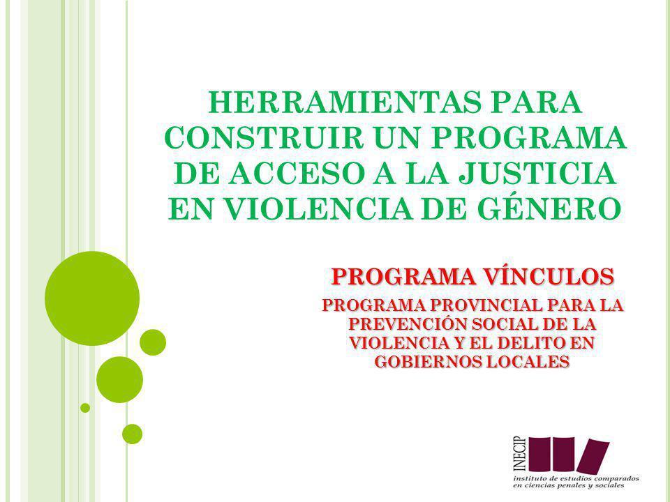 HERRAMIENTAS PARA CONSTRUIR UN PROGRAMA DE ACCESO A LA JUSTICIA EN VIOLENCIA DE GÉNERO PROGRAMA VÍNCULOS PROGRAMA PROVINCIAL PARA LA PREVENCIÓN SOCIAL DE LA VIOLENCIA Y EL DELITO EN GOBIERNOS LOCALES