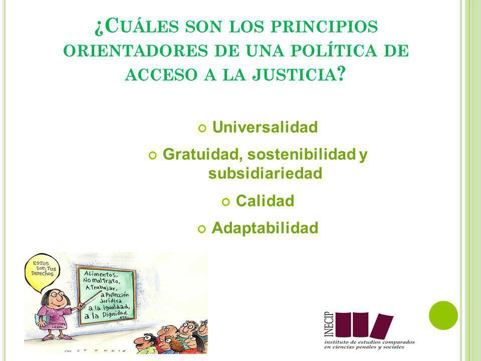 Universalidad Gratuidad, sostenibilidad y subsidiariedad Calidad Adaptabilidad ¿C UÁLES SON LOS PRINCIPIOS ORIENTADORES DE UNA POLÍTICA DE ACCESO A LA JUSTICIA