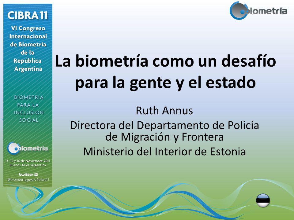 La biometría como un desafío para la gente y el estado Ruth Annus Directora del Departamento de Policía de Migración y Frontera Ministerio del Interior de Estonia