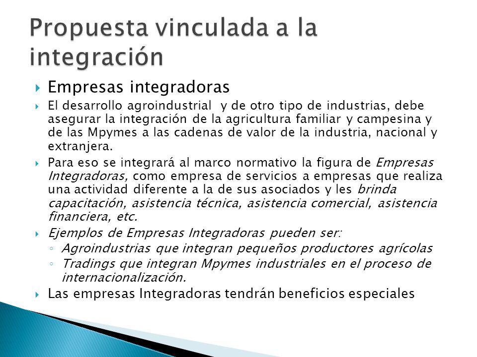Empresas integradoras El desarrollo agroindustrial y de otro tipo de industrias, debe asegurar la integración de la agricultura familiar y campesina y de las Mpymes a las cadenas de valor de la industria, nacional y extranjera.