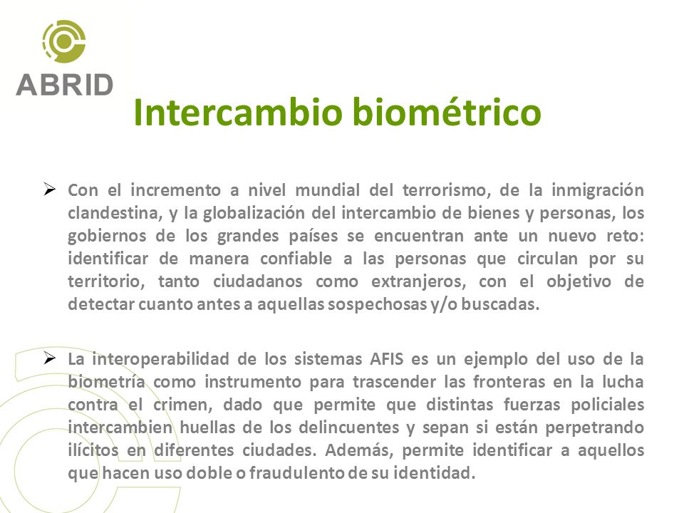 Intercambio biométrico Con el incremento a nivel mundial del terrorismo, de la inmigración clandestina, y la globalización del intercambio de bienes y