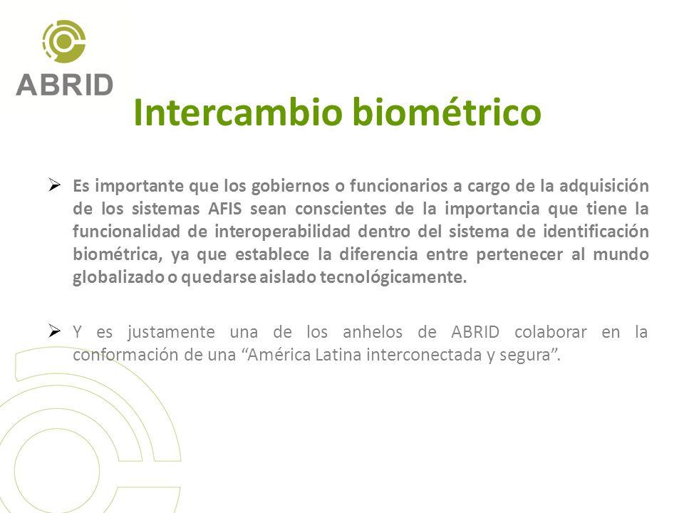Intercambio biométrico Es importante que los gobiernos o funcionarios a cargo de la adquisición de los sistemas AFIS sean conscientes de la importancia que tiene la funcionalidad de interoperabilidad dentro del sistema de identificación biométrica, ya que establece la diferencia entre pertenecer al mundo globalizado o quedarse aislado tecnológicamente.