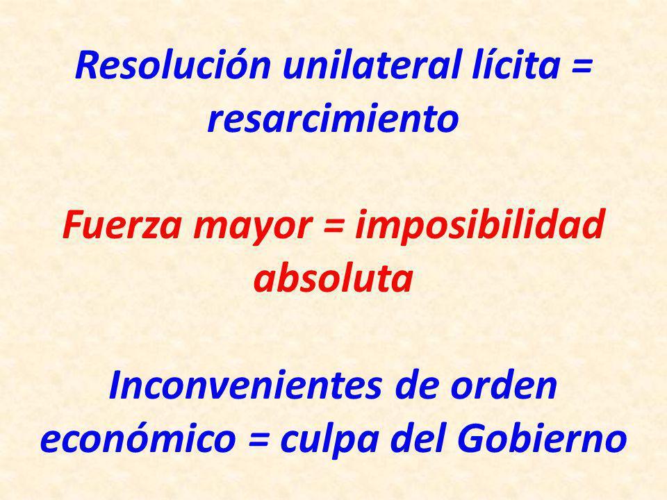 Resolución unilateral lícita = resarcimiento Fuerza mayor = imposibilidad absoluta Inconvenientes de orden económico = culpa del Gobierno