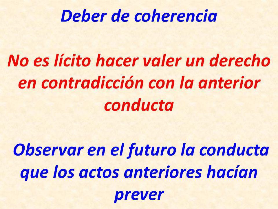 Deber de coherencia No es lícito hacer valer un derecho en contradicción con la anterior conducta Observar en el futuro la conducta que los actos anteriores hacían prever