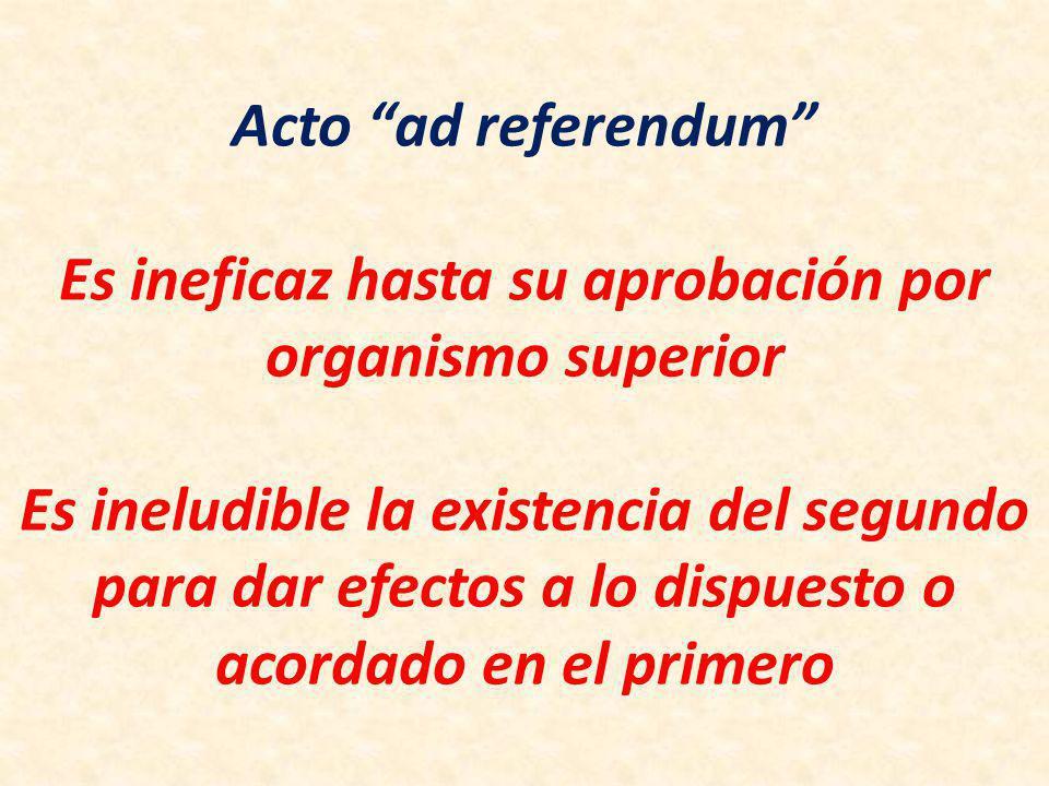 Acto ad referendum Es ineficaz hasta su aprobación por organismo superior Es ineludible la existencia del segundo para dar efectos a lo dispuesto o acordado en el primero