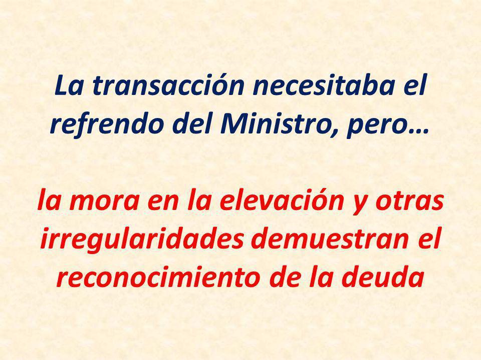 La transacción necesitaba el refrendo del Ministro, pero… la mora en la elevación y otras irregularidades demuestran el reconocimiento de la deuda