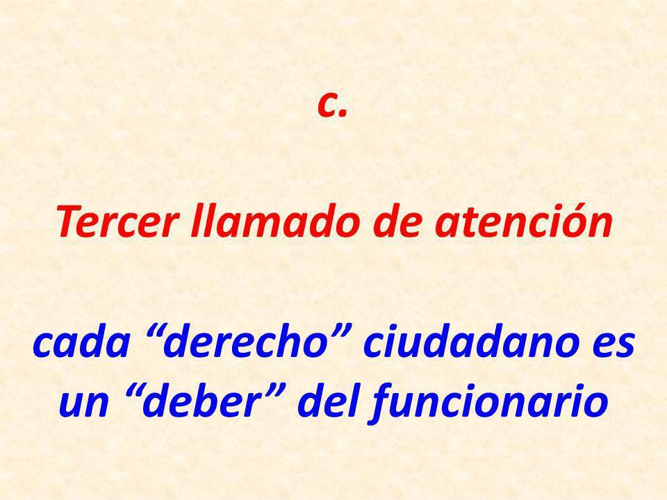 c. Tercer llamado de atención cada derecho ciudadano es un deber del funcionario