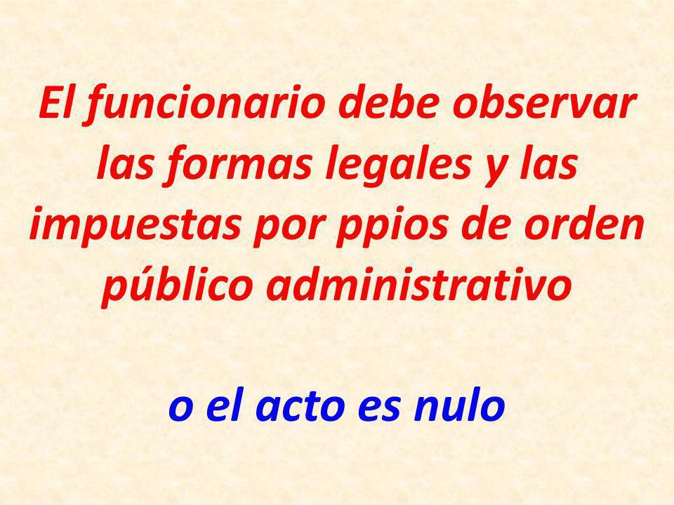 El funcionario debe observar las formas legales y las impuestas por ppios de orden público administrativo o el acto es nulo