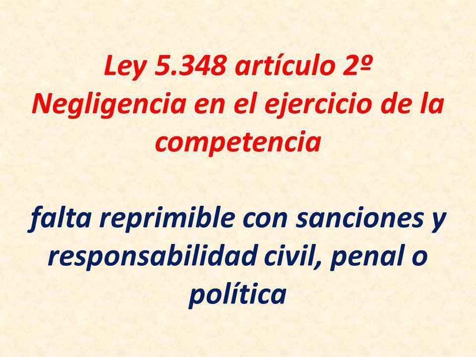 Ley 5.348 artículo 2º Negligencia en el ejercicio de la competencia falta reprimible con sanciones y responsabilidad civil, penal o política