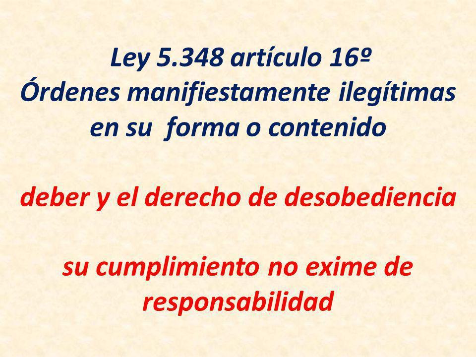 Ley 5.348 artículo 16º Órdenes manifiestamente ilegítimas en su forma o contenido deber y el derecho de desobediencia su cumplimiento no exime de responsabilidad