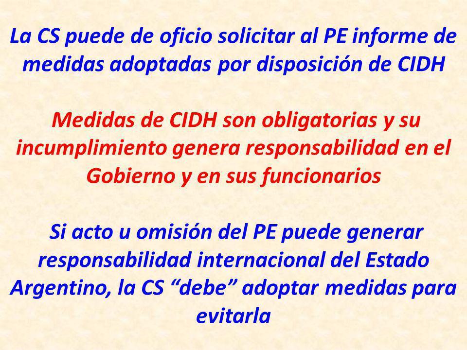 La CS puede de oficio solicitar al PE informe de medidas adoptadas por disposición de CIDH Medidas de CIDH son obligatorias y su incumplimiento genera responsabilidad en el Gobierno y en sus funcionarios Si acto u omisión del PE puede generar responsabilidad internacional del Estado Argentino, la CS debe adoptar medidas para evitarla