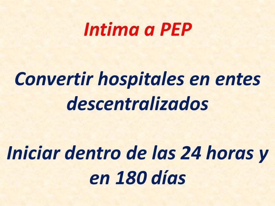 Intima a PEP Convertir hospitales en entes descentralizados Iniciar dentro de las 24 horas y en 180 días