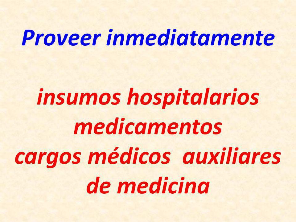 Proveer inmediatamente insumos hospitalarios medicamentos cargos médicos auxiliares de medicina