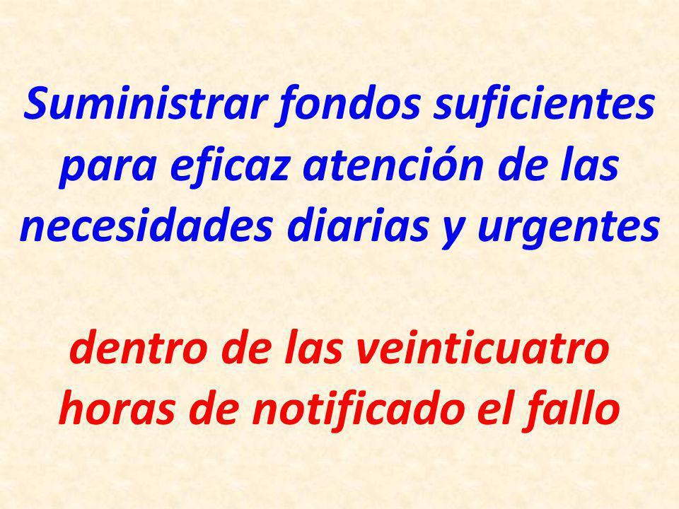 Suministrar fondos suficientes para eficaz atención de las necesidades diarias y urgentes dentro de las veinticuatro horas de notificado el fallo