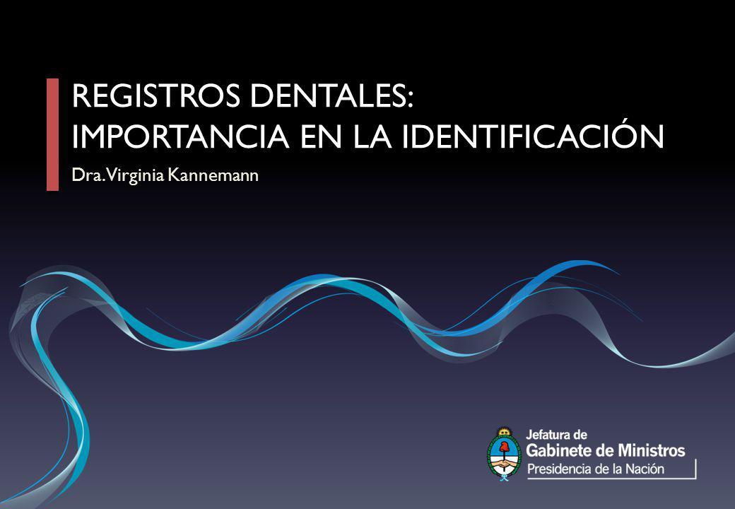 REGISTROS DENTALES: IMPORTANCIA EN LA IDENTIFICACIÓN Dra. Virginia Kannemann