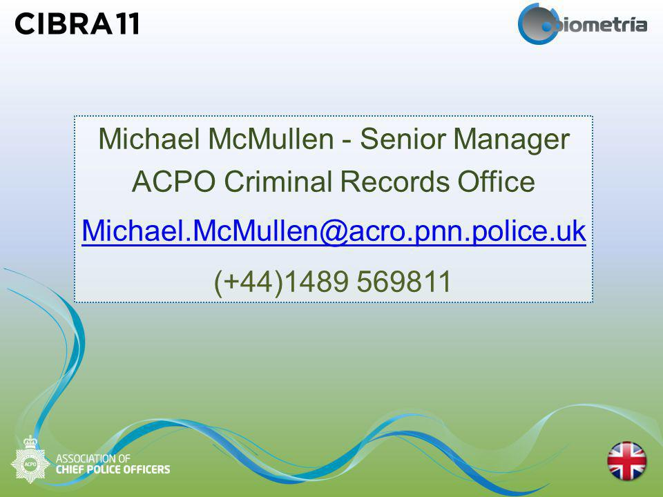 Michael McMullen - Senior Manager ACPO Criminal Records Office Michael.McMullen@acro.pnn.police.uk (+44)1489 569811