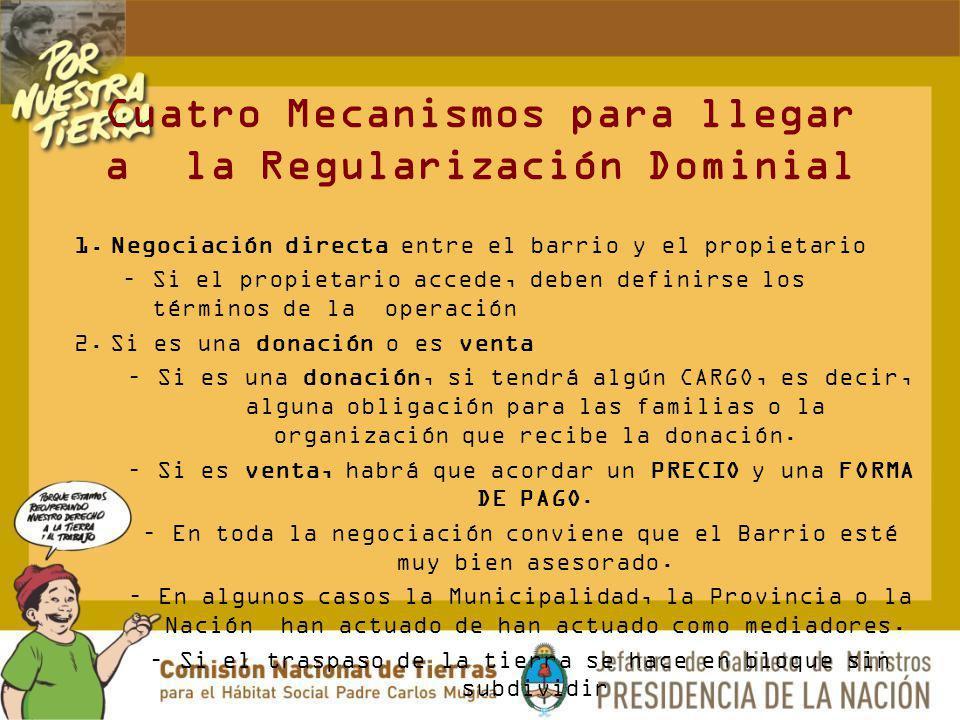 Cuatro Mecanismos para llegar a la Regularización Dominial 1.Negociación directa entre el barrio y el propietario –Si el propietario accede, deben def