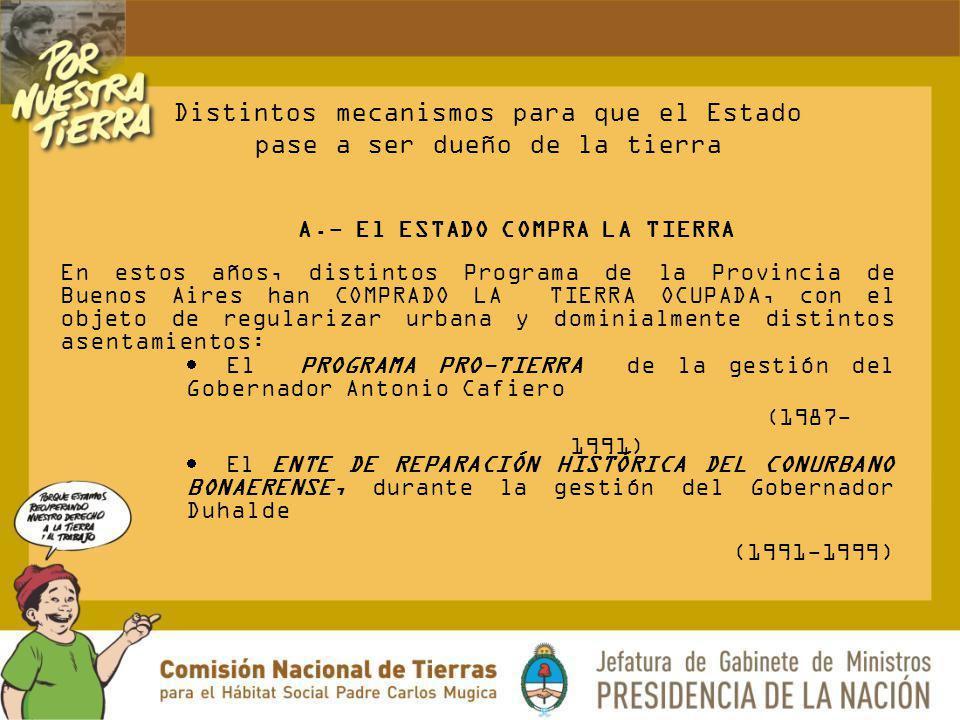 A.- El ESTADO COMPRA LA TIERRA En estos años, distintos Programa de la Provincia de Buenos Aires han COMPRADO LA TIERRA OCUPADA, con el objeto de regu