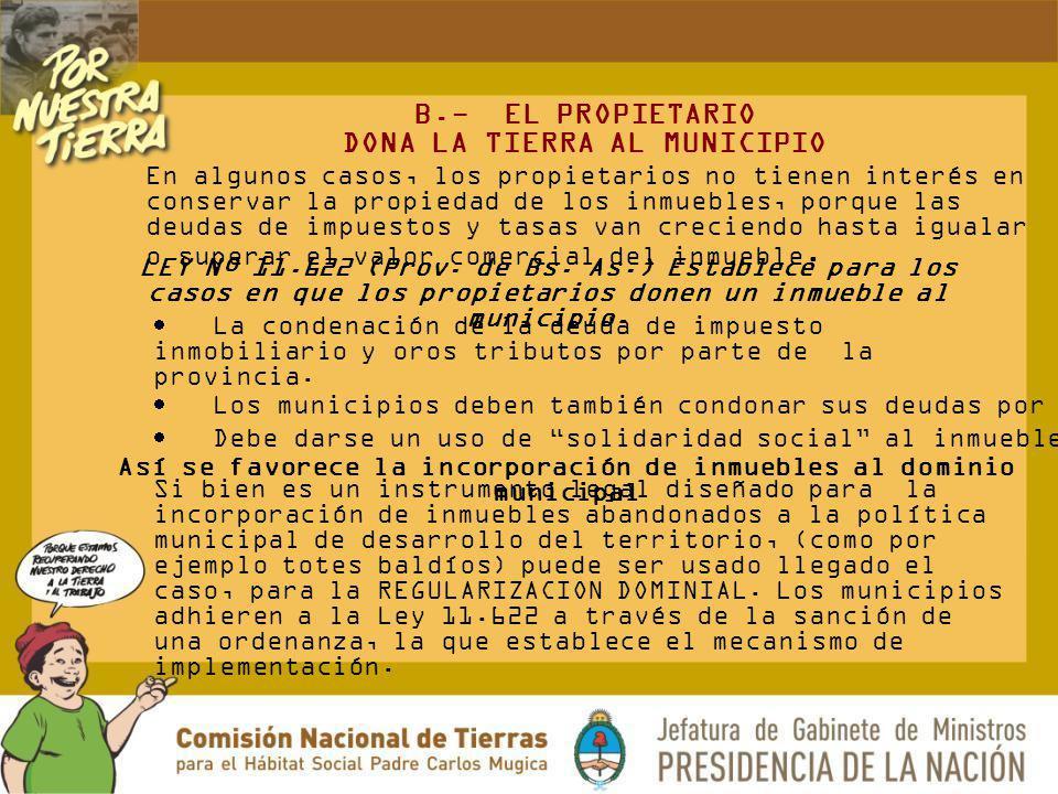 B.- EL PROPIETARIO DONA LA TIERRA AL MUNICIPIO En algunos casos, los propietarios no tienen interés en conservar la propiedad de los inmuebles, porque