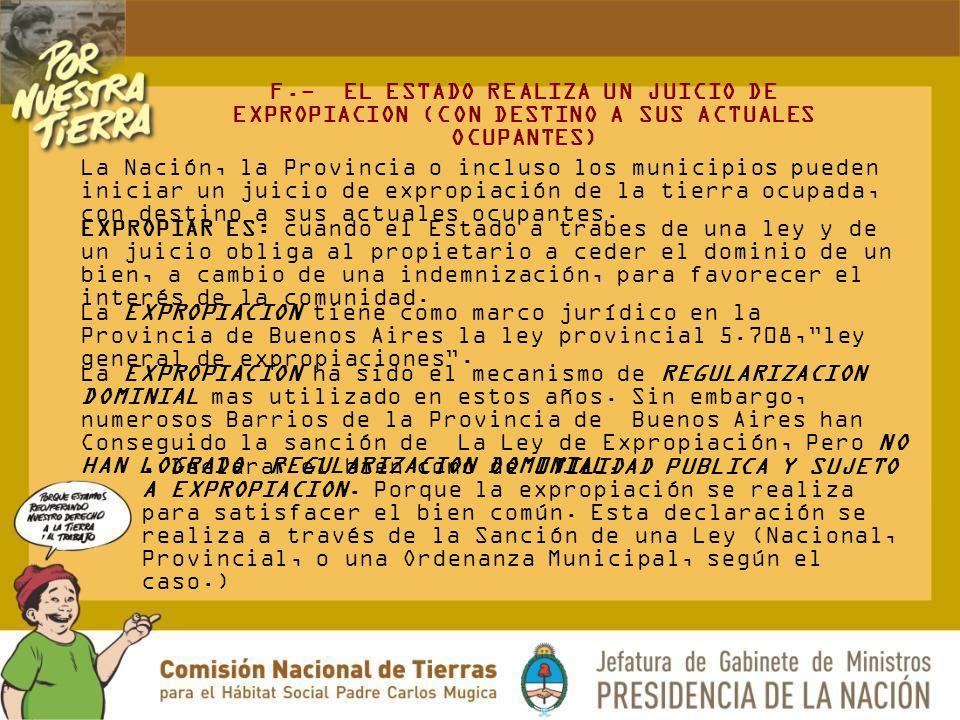 F.- EL ESTADO REALIZA UN JUICIO DE EXPROPIACION (CON DESTINO A SUS ACTUALES OCUPANTES) La Nación, la Provincia o incluso los municipios pueden iniciar