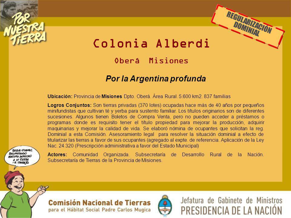 Colonia Alberdi Oberá Misiones Por la Argentina profunda Ubicación: Provincia de Misiones Dpto. Oberá. Área Rural. 5.600 km2. 837 familias Logros Conj