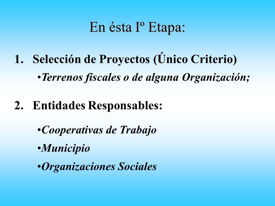 En ésta Iº Etapa: 1.Selección de Proyectos (Único Criterio) Terrenos fiscales o de alguna Organización; Cooperativas de Trabajo 2.