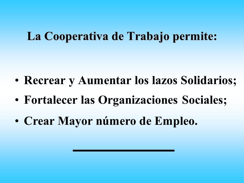 La Cooperativa de Trabajo permite: Recrear y Aumentar los lazos Solidarios; Fortalecer las Organizaciones Sociales; Crear Mayor número de Empleo.