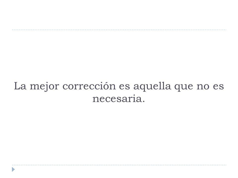 La mejor corrección es aquella que no es necesaria.