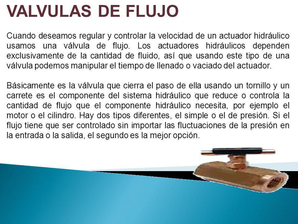 VALVULAS DE FLUJO Cuando deseamos regular y controlar la velocidad de un actuador hidráulico usamos una válvula de flujo. Los actuadores hidráulicos d