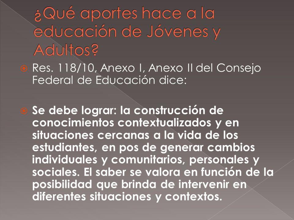 Res. 118/10, Anexo I, Anexo II del Consejo Federal de Educación dice: Se debe lograr: la construcción de conocimientos contextualizados y en situacion