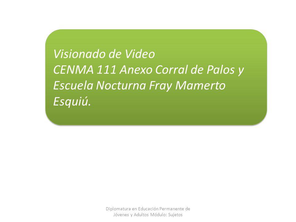 Diplomatura en Educación Permanente de Jóvenes y Adultos Módulo: Sujetos Visionado de Video CENMA 111 Anexo Corral de Palos y Escuela Nocturna Fray Ma